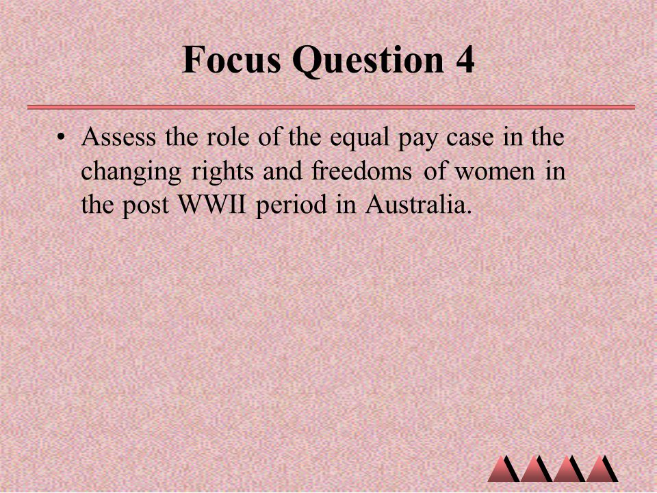 Focus Question 4 Assess the role of the equal pay case in the changing rights and freedoms of women in the post WWII period in Australia.