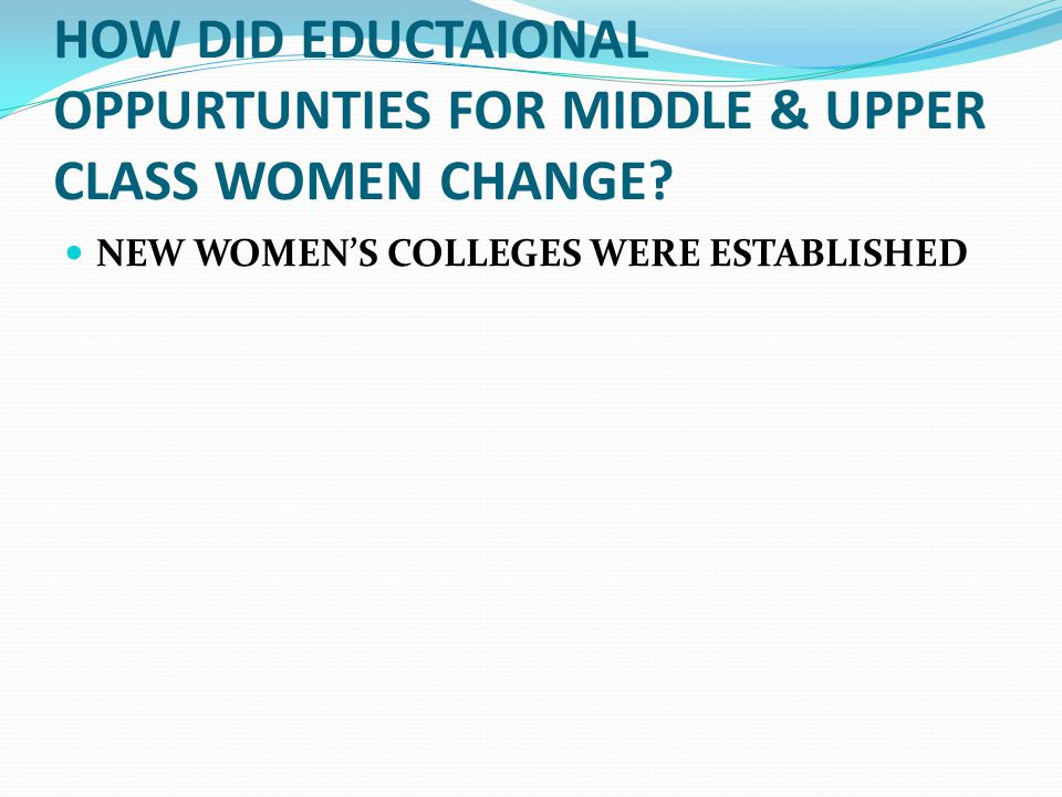 HOW DID EDUCTAIONAL OPPURTUNTIES FOR MIDDLE & UPPER CLASS WOMEN CHANGE