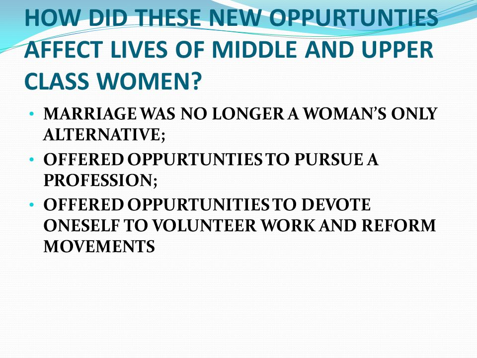 HOW DID THESE NEW OPPURTUNTIES AFFECT LIVES OF MIDDLE AND UPPER CLASS WOMEN