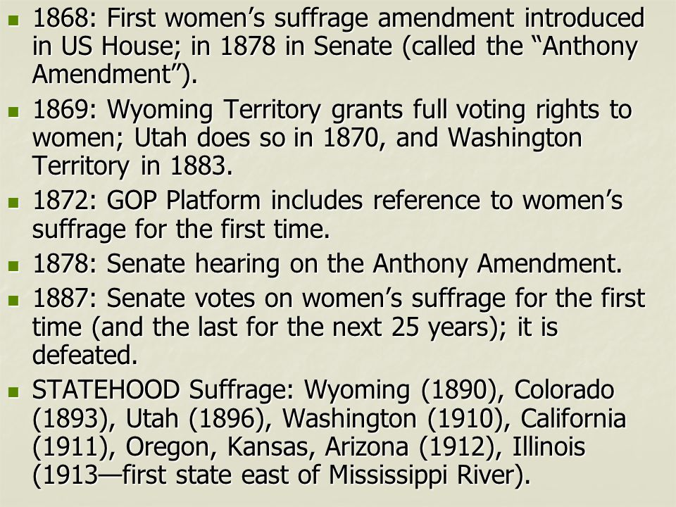 1868: First women's suffrage amendment introduced in US House; in 1878 in Senate (called the Anthony Amendment ).