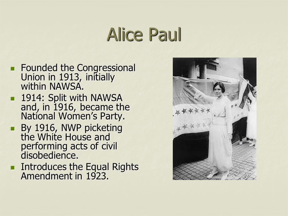 Alice Paul Founded the Congressional Union in 1913, initially within NAWSA. 1914: Split with NAWSA and, in 1916, became the National Women's Party.