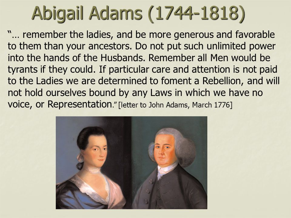 Abigail Adams (1744-1818) … remember the ladies, and be more generous and favorable. to them than your ancestors. Do not put such unlimited power.
