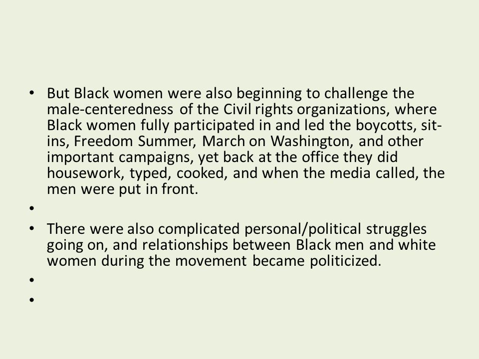 But Black women were also beginning to challenge the male-centeredness of the Civil rights organizations, where Black women fully participated in and led the boycotts, sit-ins, Freedom Summer, March on Washington, and other important campaigns, yet back at the office they did housework, typed, cooked, and when the media called, the men were put in front.