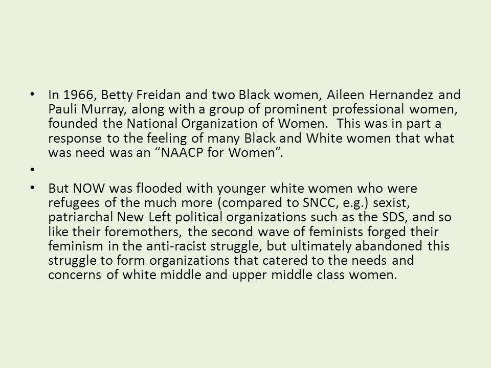 In 1966, Betty Freidan and two Black women, Aileen Hernandez and Pauli Murray, along with a group of prominent professional women, founded the National Organization of Women. This was in part a response to the feeling of many Black and White women that what was need was an NAACP for Women .