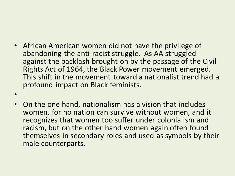 African American women did not have the privilege of abandoning the anti-racist struggle. As AA struggled against the backlash brought on by the passage of the Civil Rights Act of 1964, the Black Power movement emerged. This shift in the movement toward a nationalist trend had a profound impact on Black feminists.