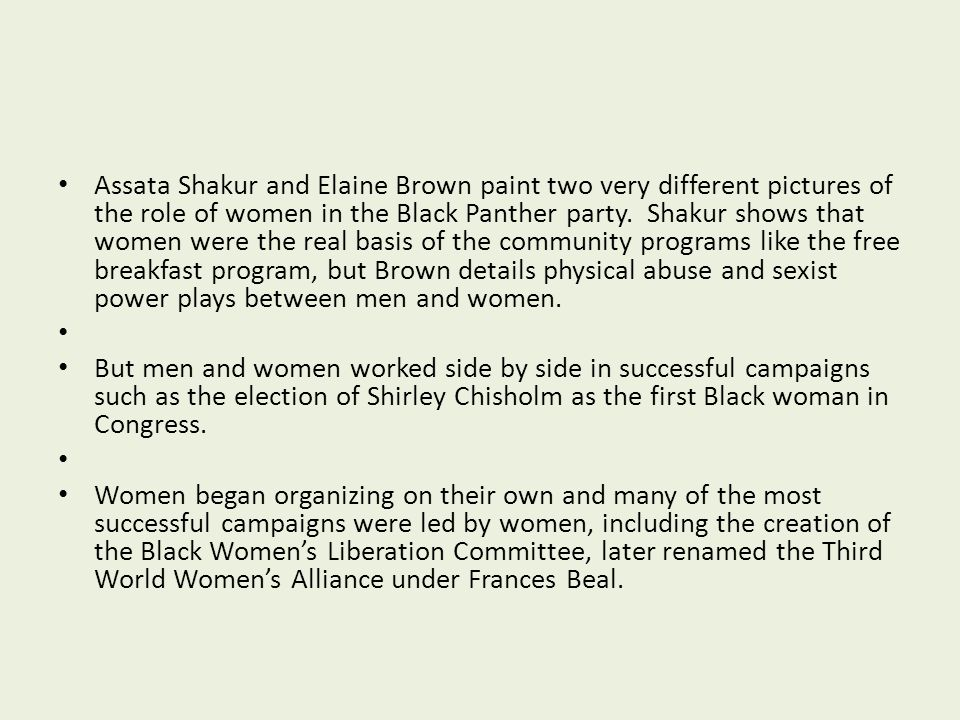 Assata Shakur and Elaine Brown paint two very different pictures of the role of women in the Black Panther party. Shakur shows that women were the real basis of the community programs like the free breakfast program, but Brown details physical abuse and sexist power plays between men and women.