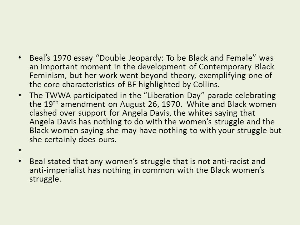 Beal's 1970 essay Double Jeopardy: To be Black and Female was an important moment in the development of Contemporary Black Feminism, but her work went beyond theory, exemplifying one of the core characteristics of BF highlighted by Collins.