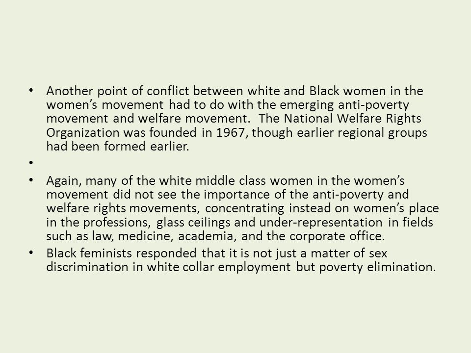 Another point of conflict between white and Black women in the women's movement had to do with the emerging anti-poverty movement and welfare movement. The National Welfare Rights Organization was founded in 1967, though earlier regional groups had been formed earlier.