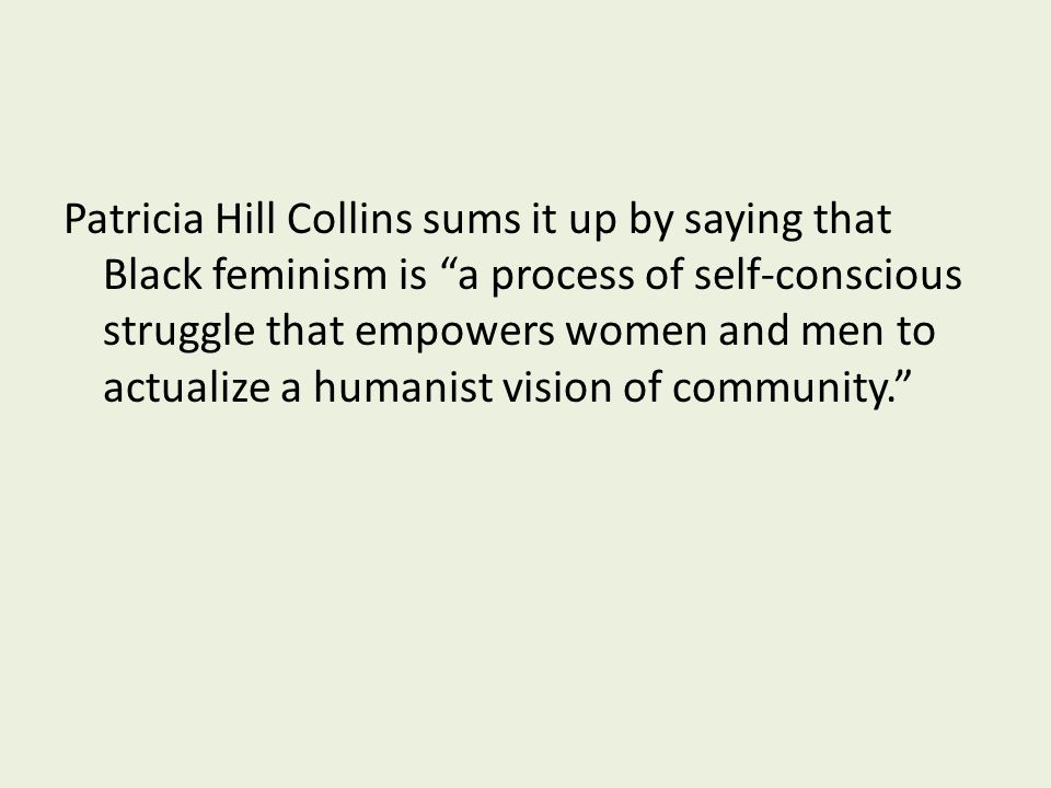 Patricia Hill Collins sums it up by saying that Black feminism is a process of self-conscious struggle that empowers women and men to actualize a humanist vision of community.