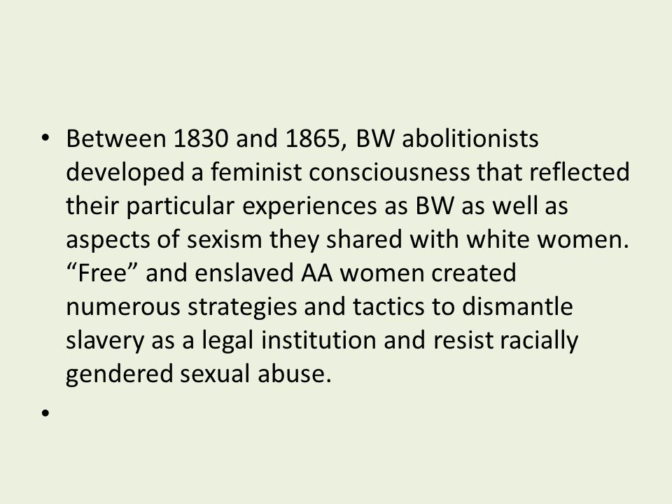 Between 1830 and 1865, BW abolitionists developed a feminist consciousness that reflected their particular experiences as BW as well as aspects of sexism they shared with white women. Free and enslaved AA women created numerous strategies and tactics to dismantle slavery as a legal institution and resist racially gendered sexual abuse.