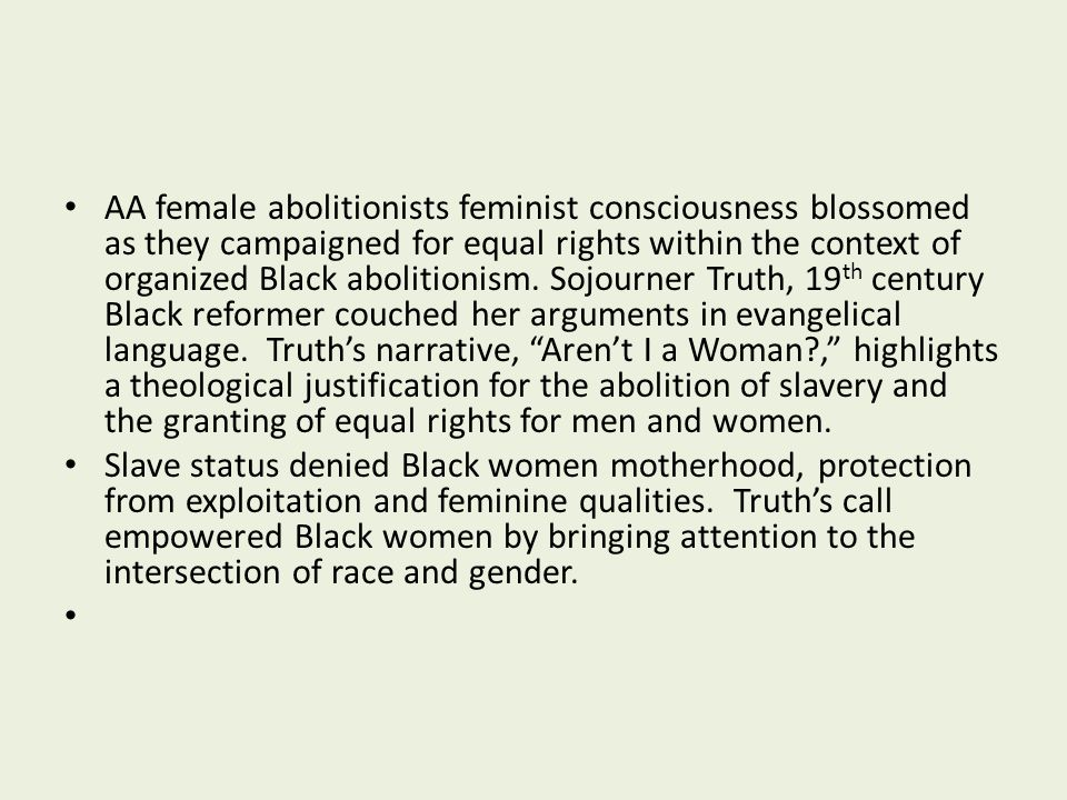 AA female abolitionists feminist consciousness blossomed as they campaigned for equal rights within the context of organized Black abolitionism. Sojourner Truth, 19th century Black reformer couched her arguments in evangelical language. Truth's narrative, Aren't I a Woman , highlights a theological justification for the abolition of slavery and the granting of equal rights for men and women.
