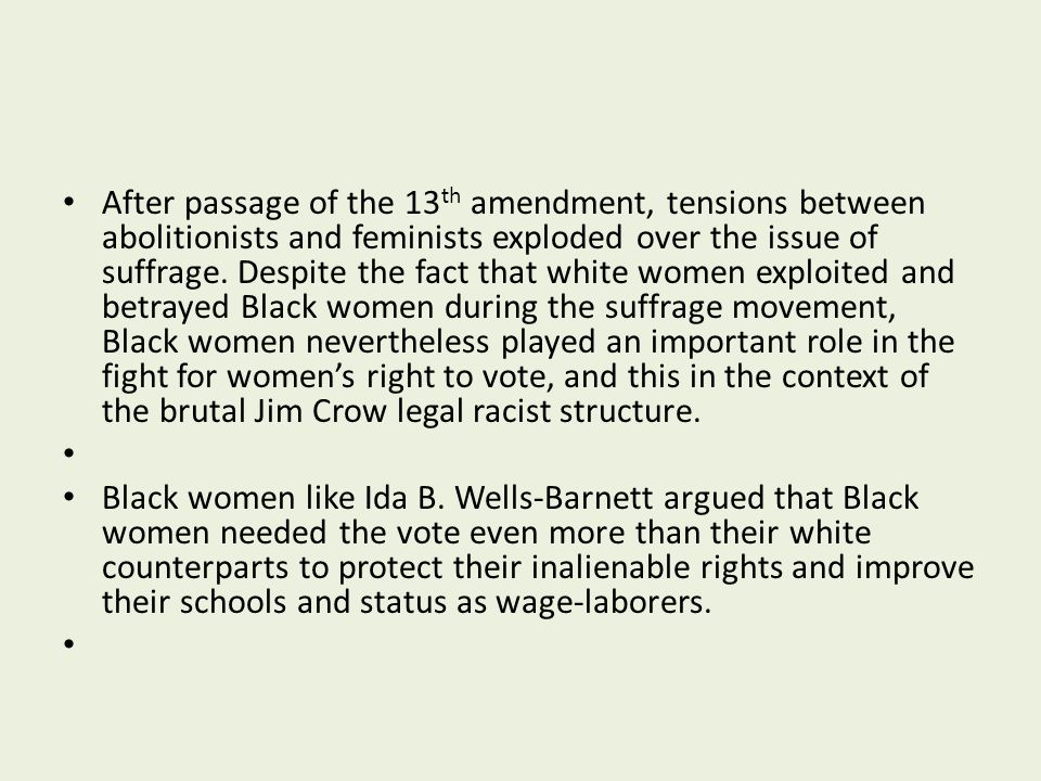 After passage of the 13th amendment, tensions between abolitionists and feminists exploded over the issue of suffrage. Despite the fact that white women exploited and betrayed Black women during the suffrage movement, Black women nevertheless played an important role in the fight for women's right to vote, and this in the context of the brutal Jim Crow legal racist structure.