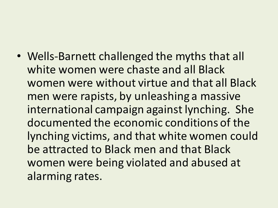 Wells-Barnett challenged the myths that all white women were chaste and all Black women were without virtue and that all Black men were rapists, by unleashing a massive international campaign against lynching.
