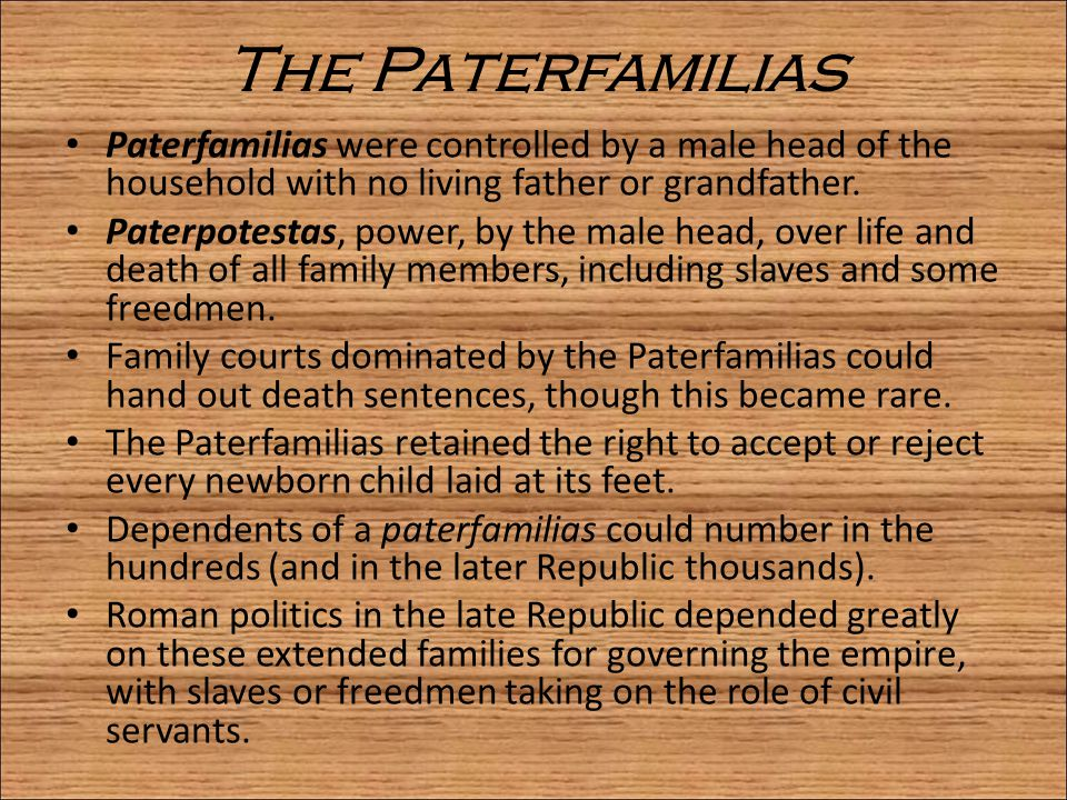 The Paterfamilias Paterfamilias were controlled by a male head of the household with no living father or grandfather.