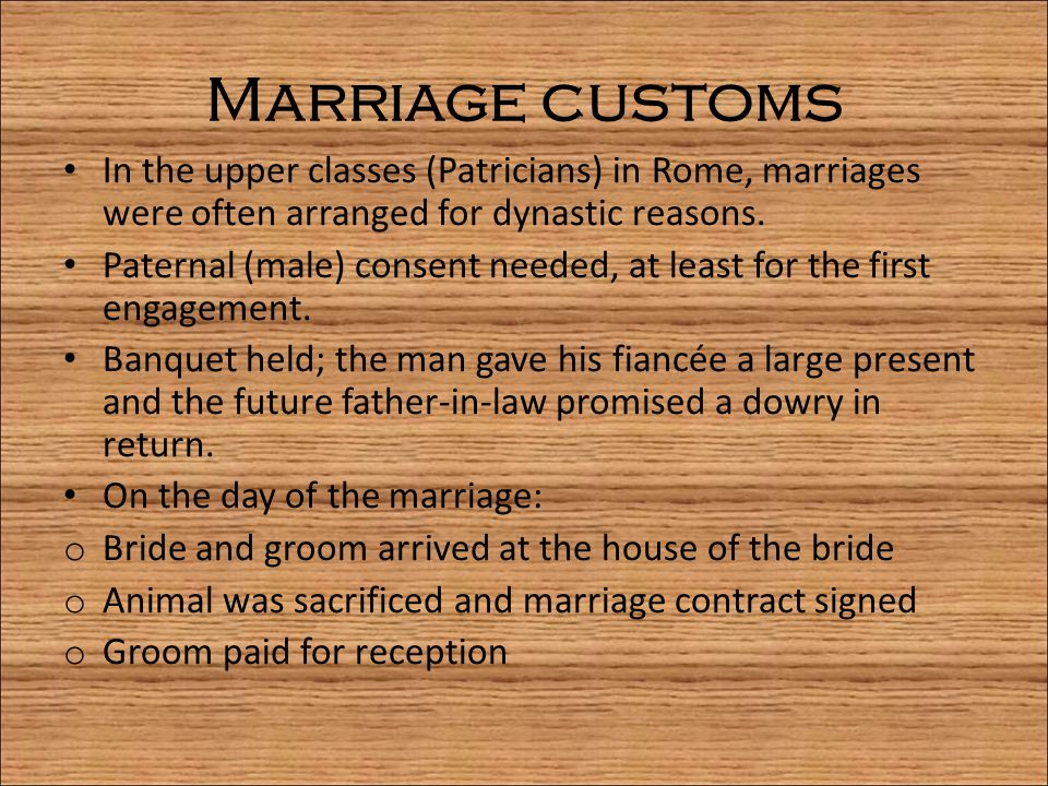 Marriage customs In the upper classes (Patricians) in Rome, marriages were often arranged for dynastic reasons.