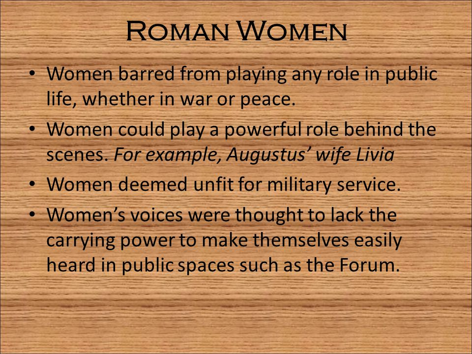 Roman Women Women barred from playing any role in public life, whether in war or peace.