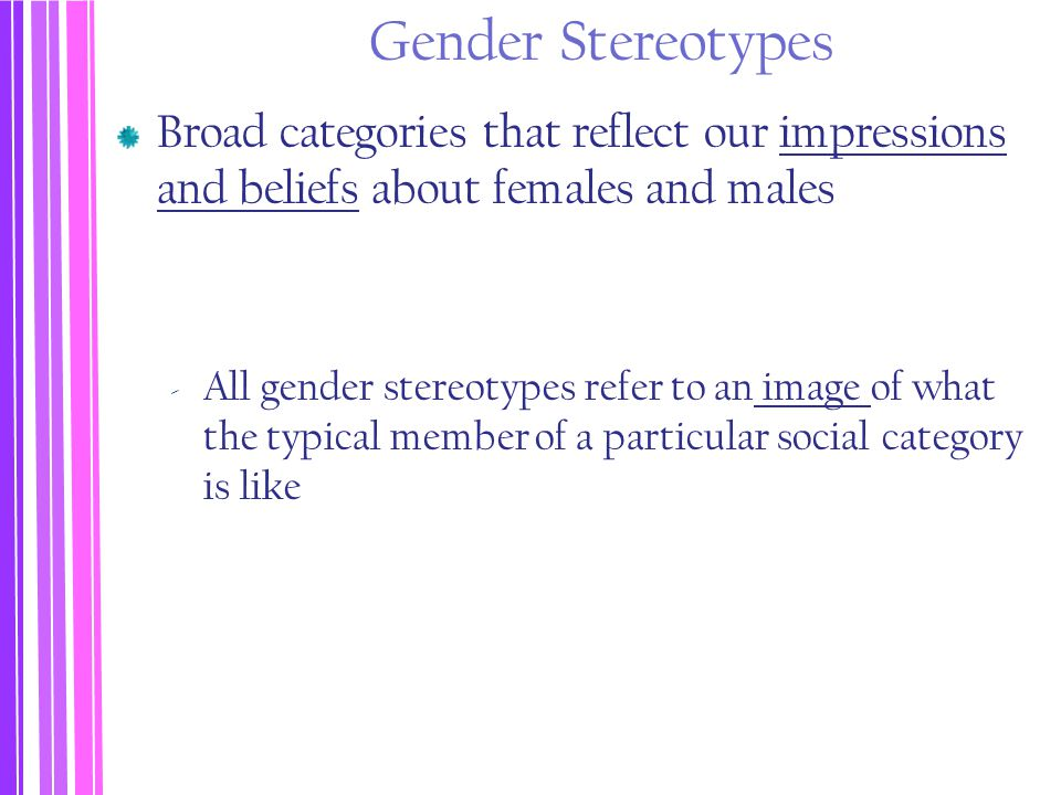 Gender Stereotypes Broad categories that reflect our impressions and beliefs about females and males.
