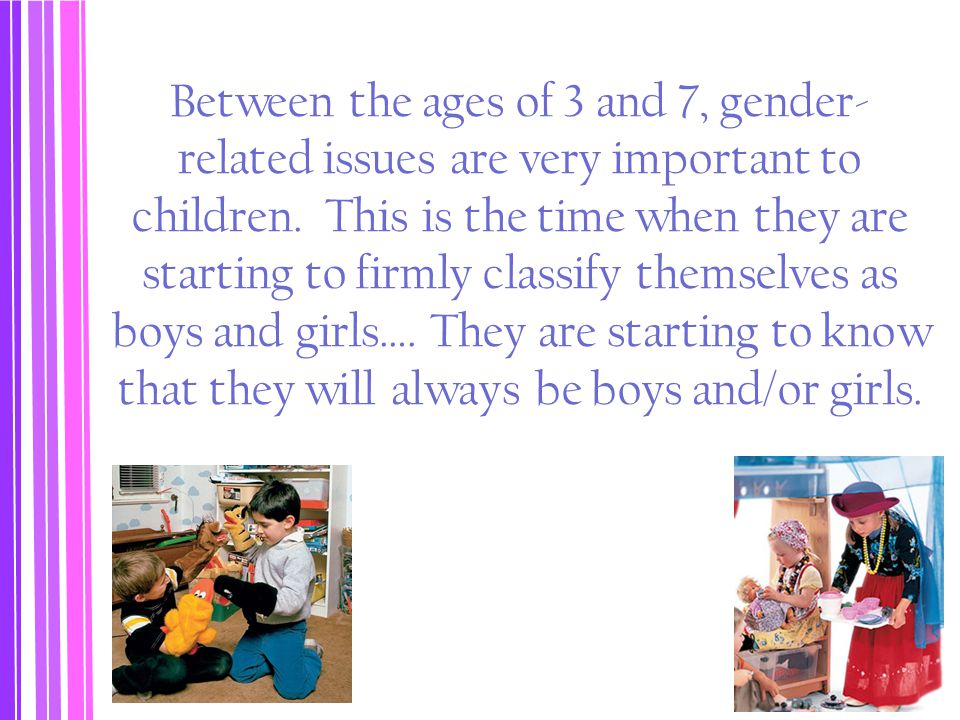 Between the ages of 3 and 7, gender-related issues are very important to children. This is the time when they are starting to firmly classify themselves as boys and girls…. They are starting to know that they will always be boys and/or girls.