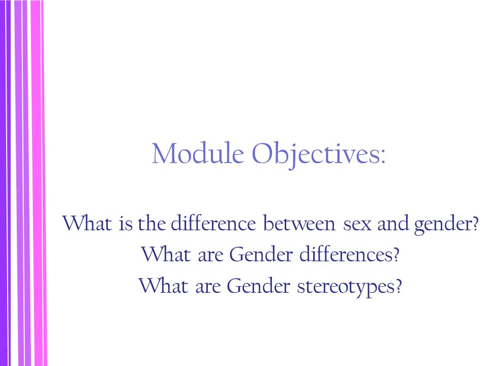 Module Objectives: What is the difference between sex and gender