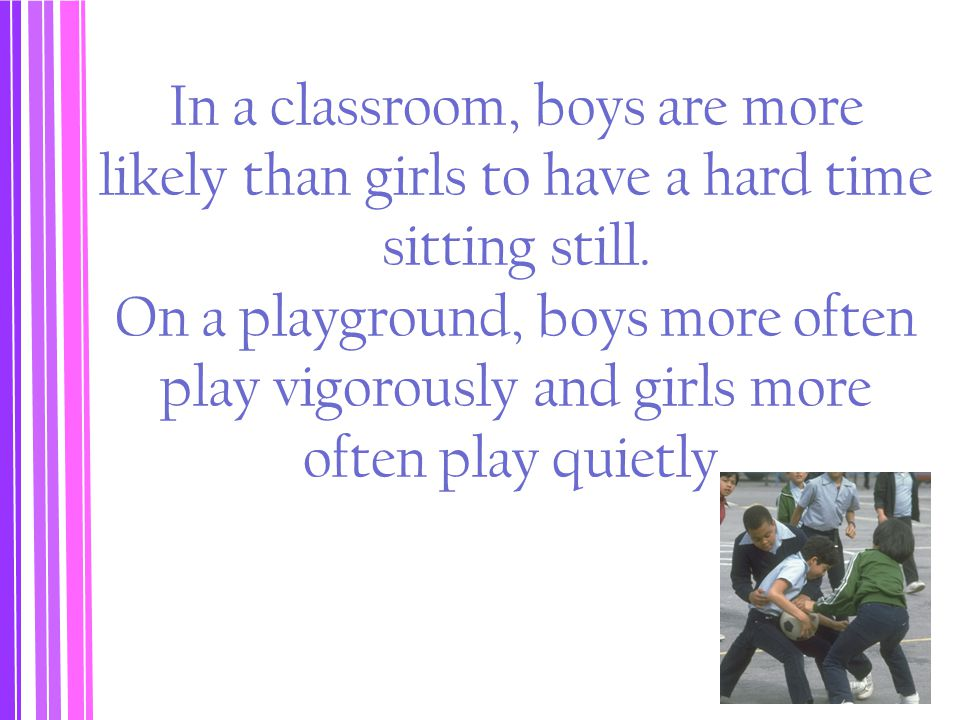 In a classroom, boys are more likely than girls to have a hard time sitting still.