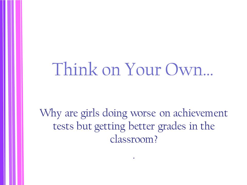 Think on Your Own… Why are girls doing worse on achievement tests but getting better grades in the classroom