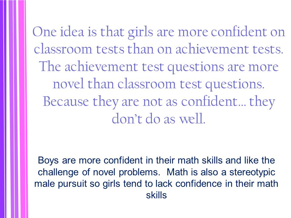 One idea is that girls are more confident on classroom tests than on achievement tests. The achievement test questions are more novel than classroom test questions. Because they are not as confident… they don't do as well.