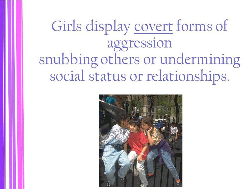 Girls display covert forms of aggression snubbing others or undermining social status or relationships.