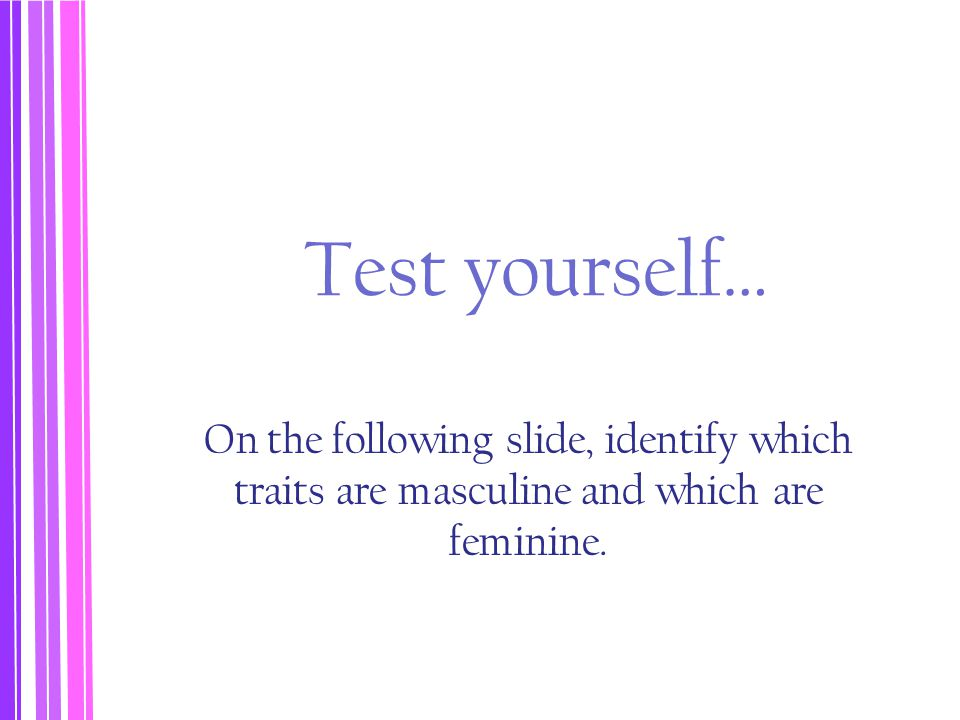 Test yourself… On the following slide, identify which traits are masculine and which are feminine.
