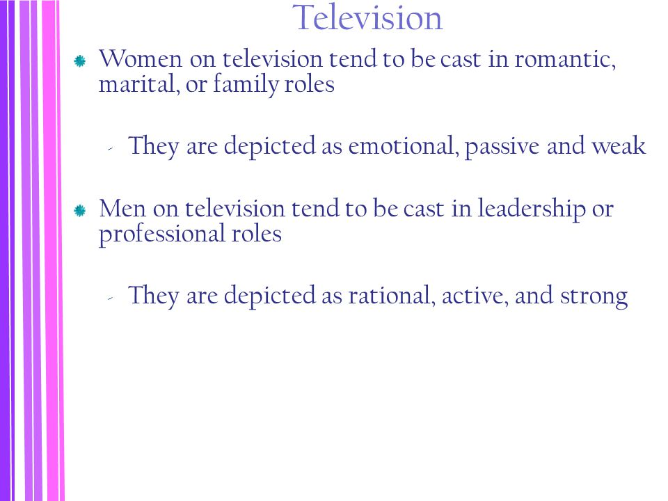 Television Women on television tend to be cast in romantic, marital, or family roles. They are depicted as emotional, passive and weak.