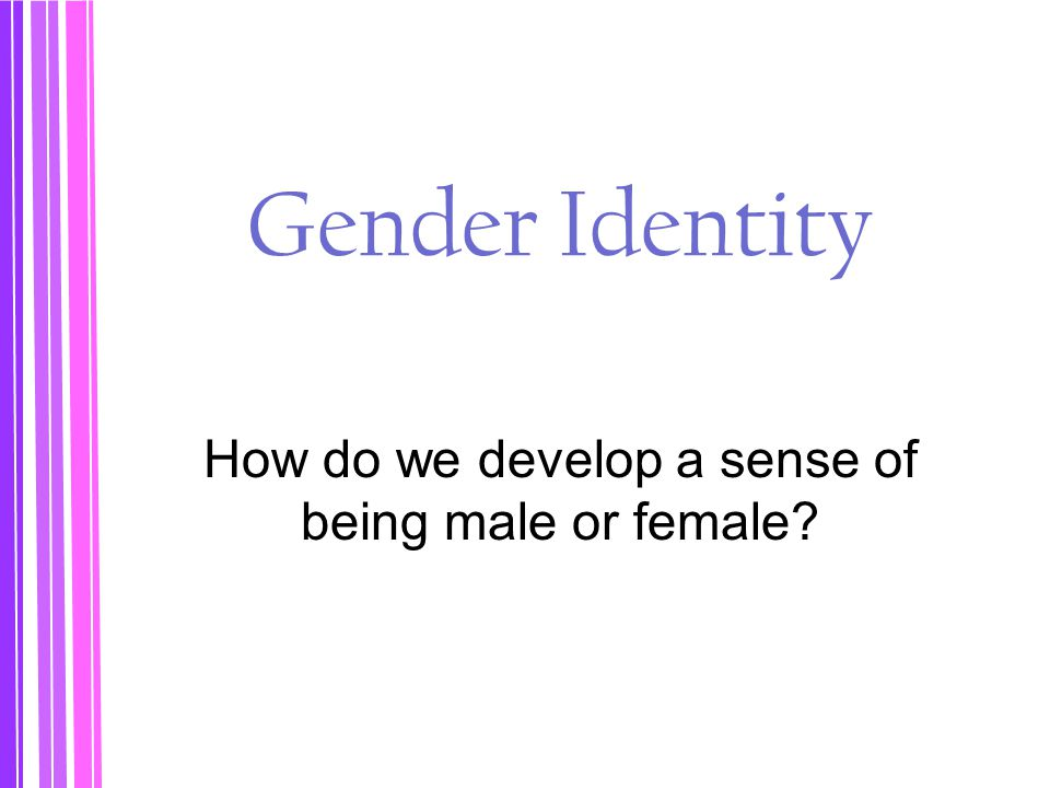 How do we develop a sense of being male or female