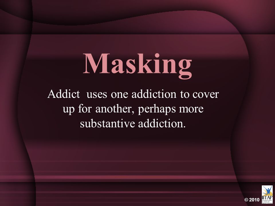 Masking Addict uses one addiction to cover up for another, perhaps more substantive addiction.