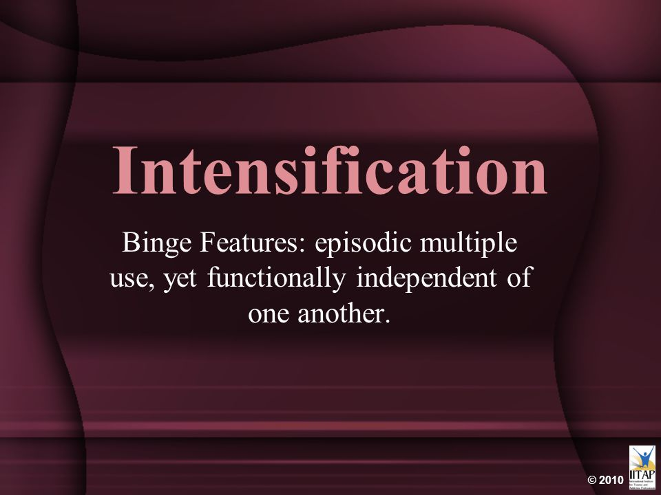 Intensification Binge Features: episodic multiple use, yet functionally independent of one another.
