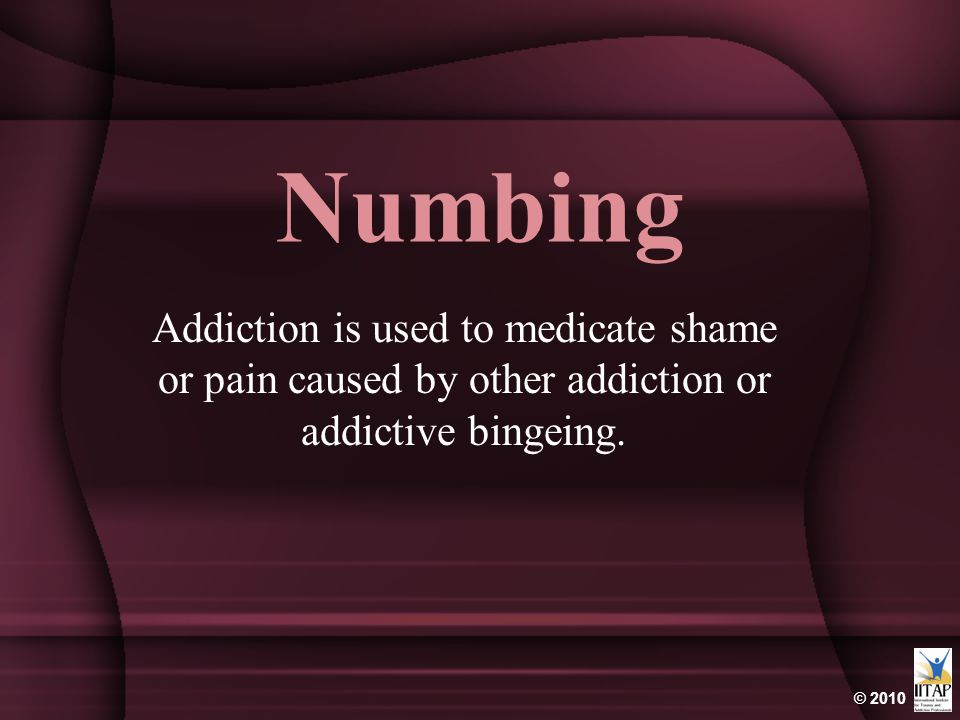 Numbing Addiction is used to medicate shame or pain caused by other addiction or addictive bingeing.