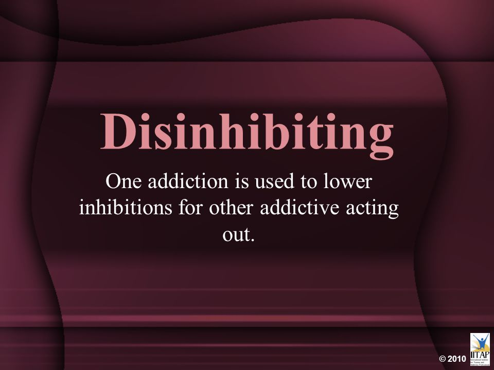 Disinhibiting One addiction is used to lower inhibitions for other addictive acting out.