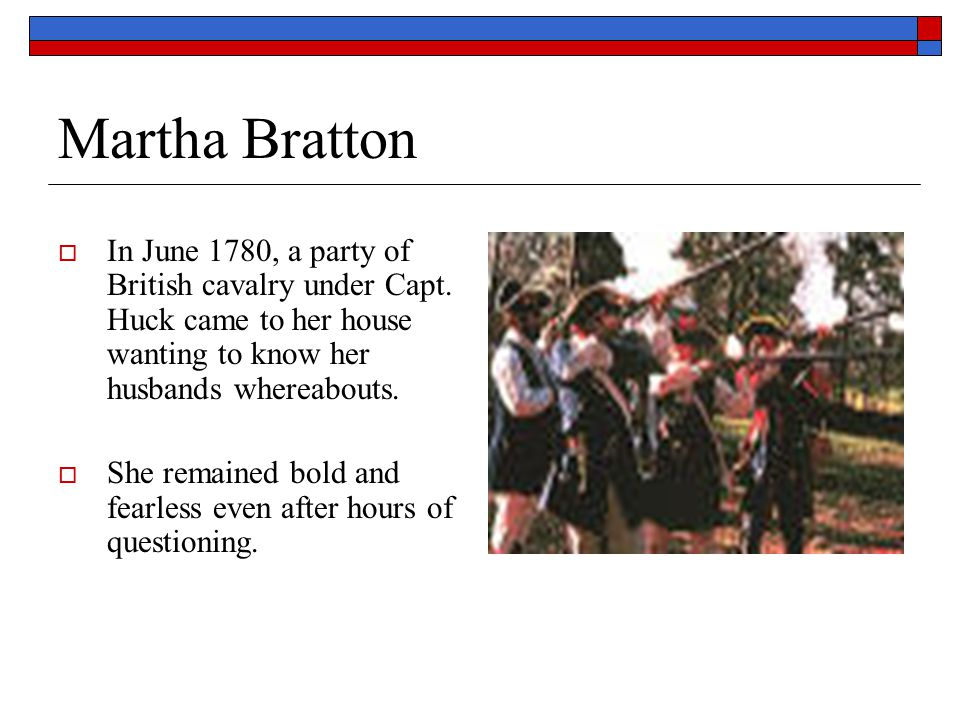 Martha Bratton In June 1780, a party of British cavalry under Capt. Huck came to her house wanting to know her husbands whereabouts.