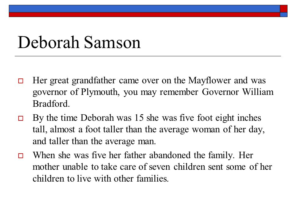 Deborah Samson Her great grandfather came over on the Mayflower and was governor of Plymouth, you may remember Governor William Bradford.