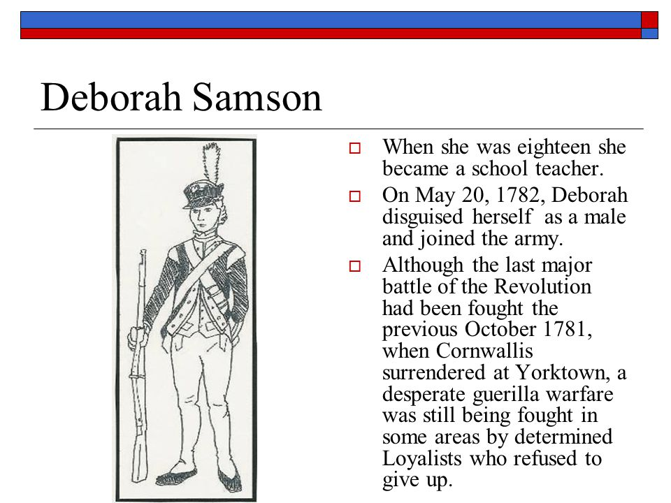 Deborah Samson When she was eighteen she became a school teacher.