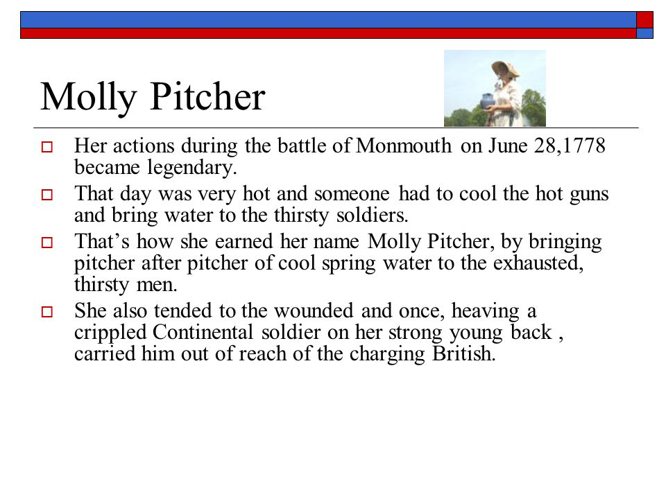 Molly Pitcher Her actions during the battle of Monmouth on June 28,1778 became legendary.