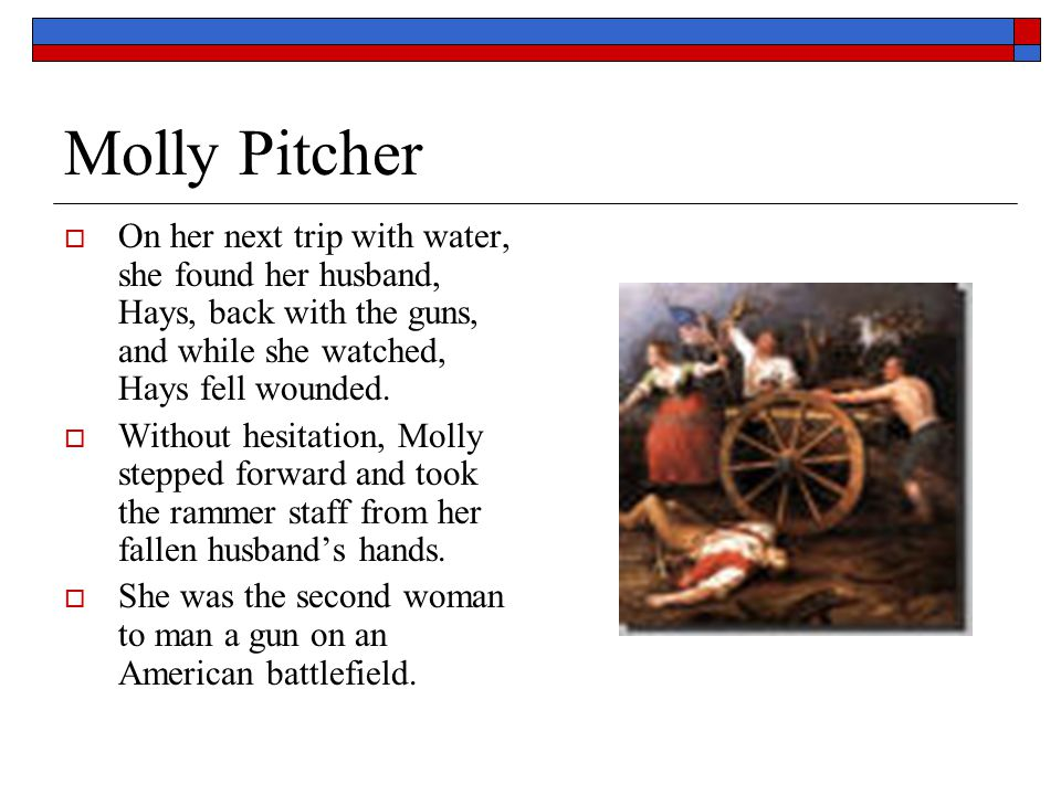 Molly Pitcher On her next trip with water, she found her husband, Hays, back with the guns, and while she watched, Hays fell wounded.