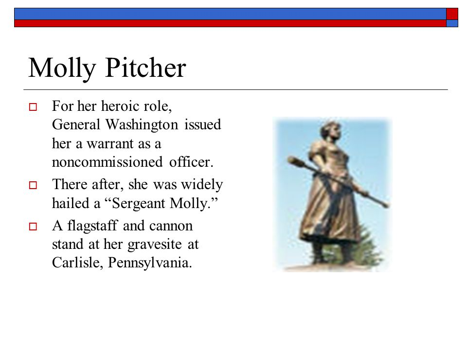 Molly Pitcher For her heroic role, General Washington issued her a warrant as a noncommissioned officer.