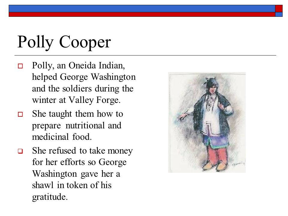 Polly Cooper Polly, an Oneida Indian, helped George Washington and the soldiers during the winter at Valley Forge.