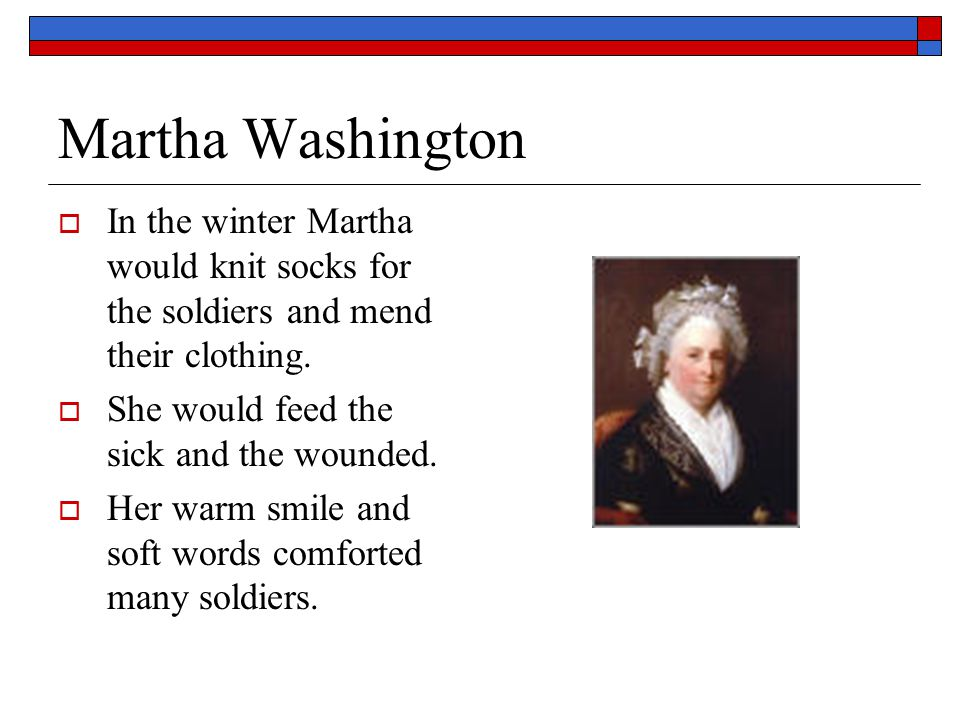 Martha Washington In the winter Martha would knit socks for the soldiers and mend their clothing. She would feed the sick and the wounded.