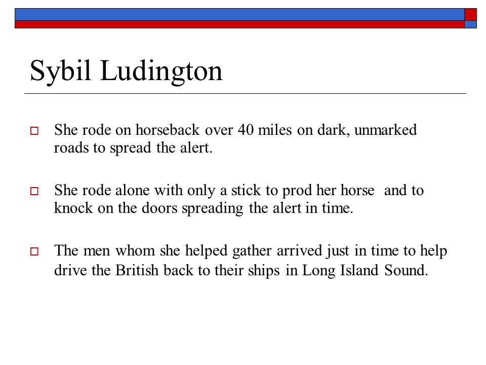 Sybil Ludington She rode on horseback over 40 miles on dark, unmarked roads to spread the alert.