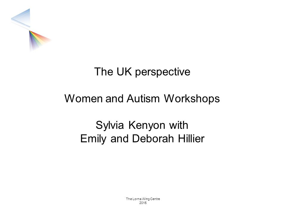 The UK perspective Women and Autism Workshops Sylvia Kenyon with Emily and Deborah Hillier