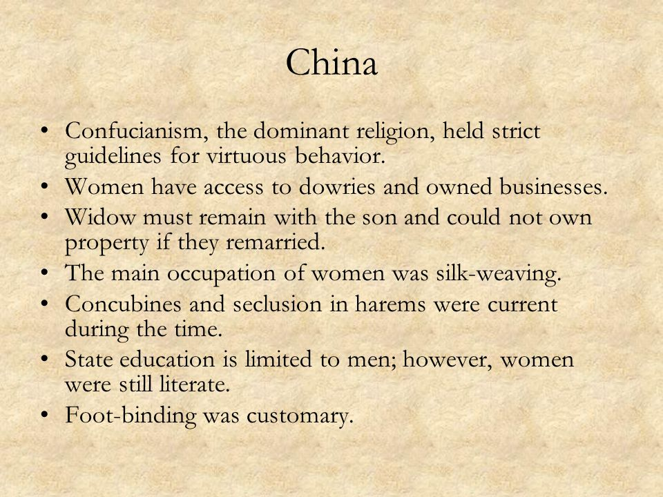 China Confucianism, the dominant religion, held strict guidelines for virtuous behavior. Women have access to dowries and owned businesses.