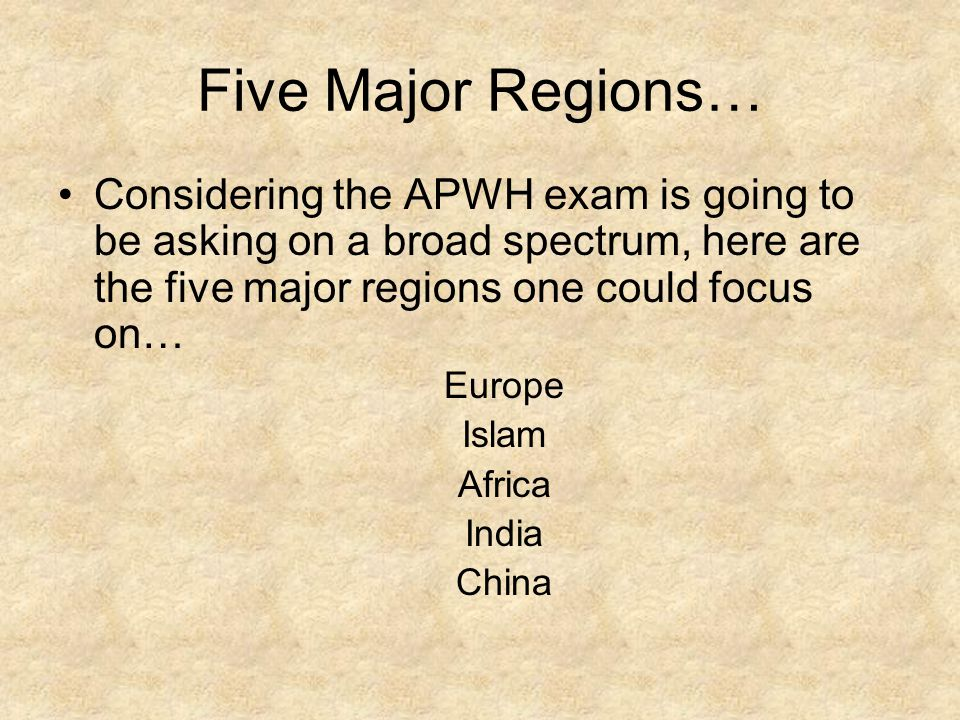 Five Major Regions… Considering the APWH exam is going to be asking on a broad spectrum, here are the five major regions one could focus on…