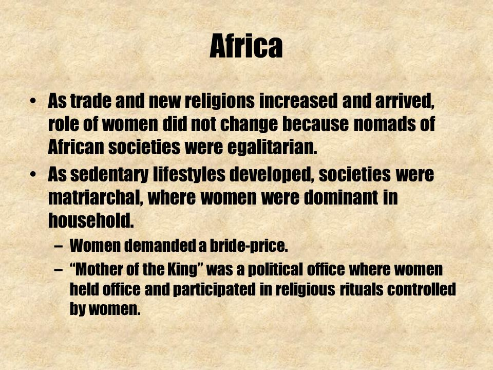Africa As trade and new religions increased and arrived, role of women did not change because nomads of African societies were egalitarian.