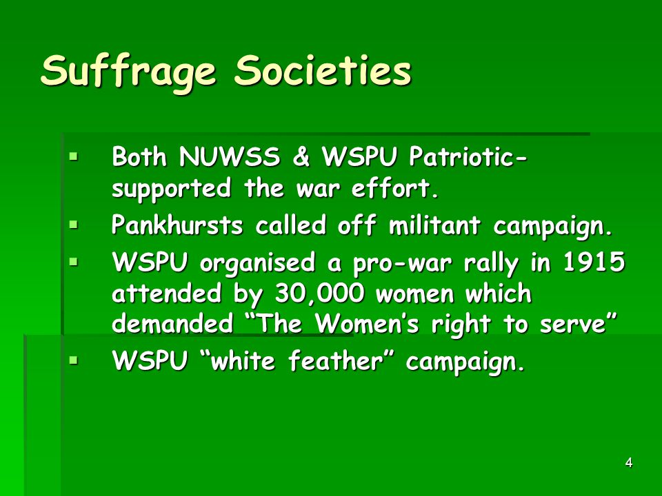 Suffrage Societies Both NUWSS & WSPU Patriotic- supported the war effort. Pankhursts called off militant campaign.