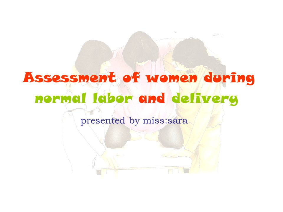 Assessment of women during normal labor and delivery presented by miss:sara