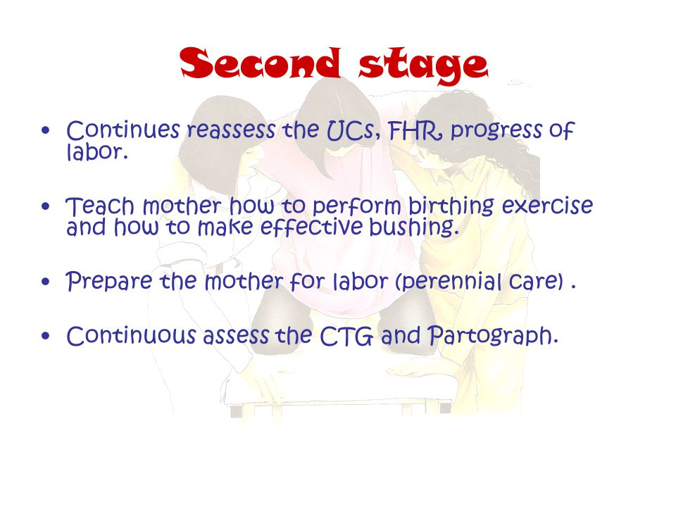 Second stage Continues reassess the UCs, FHR, progress of labor.